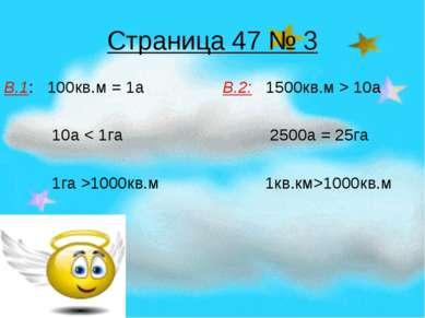 Страница 47 № 3 В.1: 100кв.м = 1а В.2: 1500кв.м > 10а 10а < 1га 2500а = 25га ...