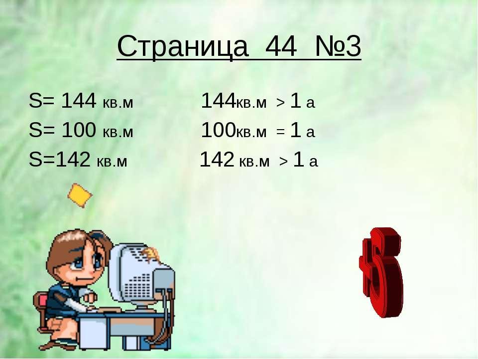 Страница 44 №3 S= 144 кв.м 144кв.м > 1 а S= 100 кв.м 100кв.м = 1 а S=142 кв.м...