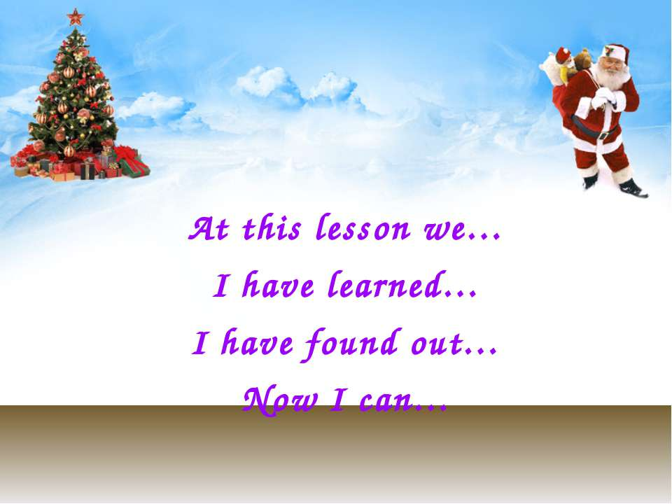 At this lesson we… I have learned… I have found out… Now I can…