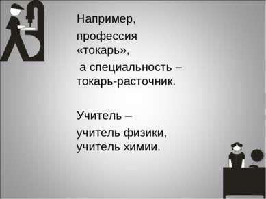 Например, профессия «токарь», а специальность – токарь-расточник. Учитель – у...