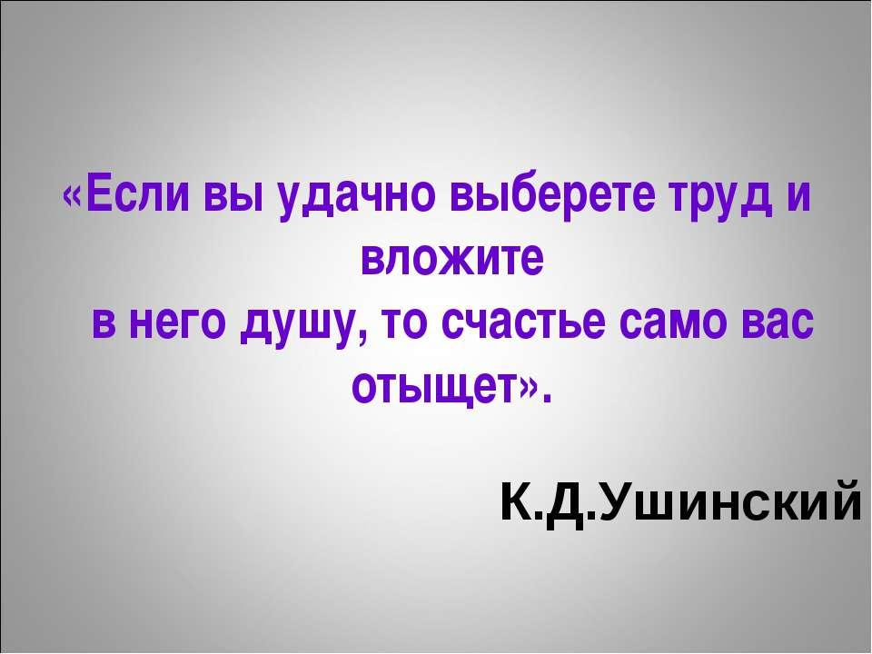 К.Д.Ушинский «Если вы удачно выберете труд и вложите в него душу, то счастье ...