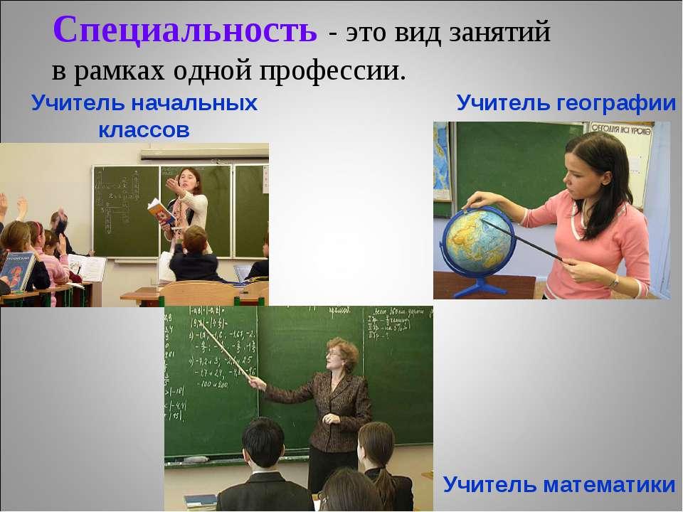 Специальность - это вид занятий в рамках одной профессии. Учитель начальных к...