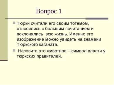 Вопрос 1 Тюрки считали его своим тотемом, относились с большим почитанием и п...