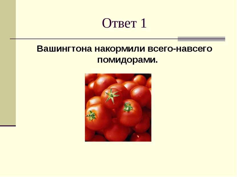 Ответ 1 Вашингтона накормили всего-навсего помидорами.