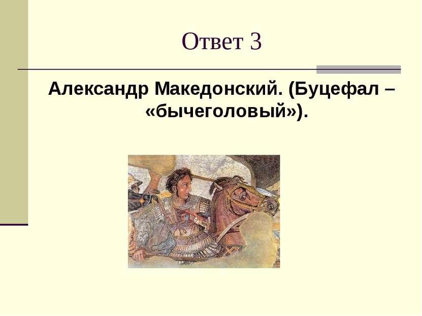 Ответ 3 Александр Македонский. (Буцефал – «бычеголовый»).