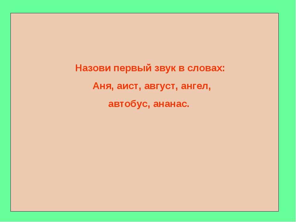 Назови первый звук в словах: Аня, аист, август, ангел, автобус, ананас.