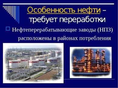 Особенность нефти – требует переработки Нефтеперерабатывающие заводы (НПЗ) ра...