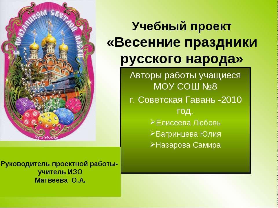 Учебный проект «Весенние праздники русского народа» Авторы работы учащиеся МО...