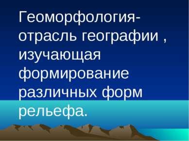 Геоморфология-отрасль географии , изучающая формирование различных форм рельефа.