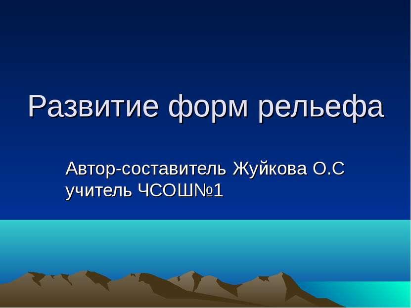 Развитие форм рельефа Автор-составитель Жуйкова О.С учитель ЧСОШ№1