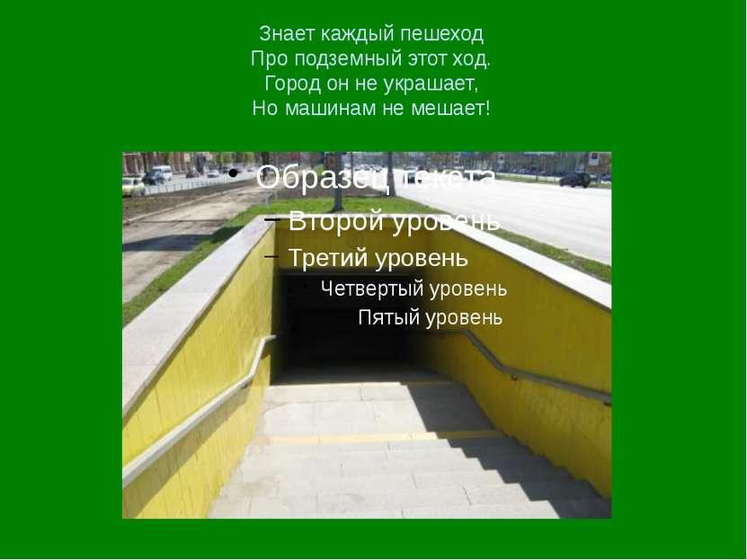 Знает каждый пешеход Про подземный этот ход. Город он не украшает, Но машинам...