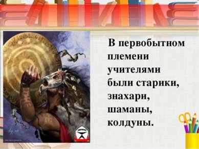 В первобытном племени учителями были старики, знахари, шаманы, колдуны.