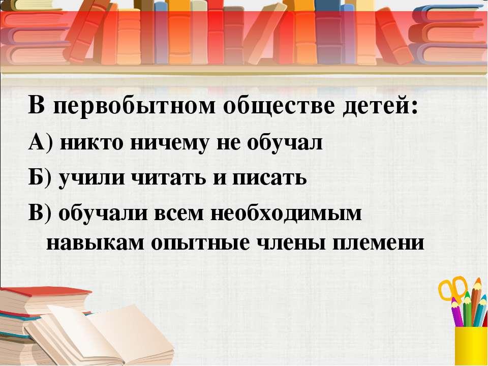 В первобытном обществе детей: А) никто ничему не обучал Б) учили читать и пис...