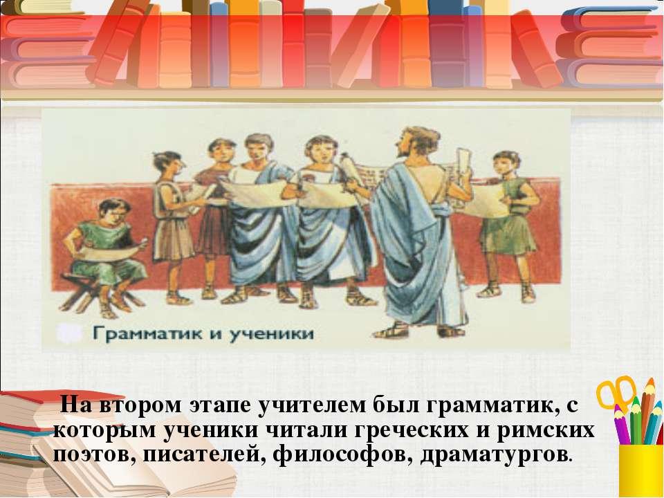 На втором этапе учителем был грамматик, с которым ученики читали греческих и ...