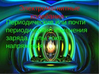 Электромагнитные колебания - Периодические или почти периодические изменения ...