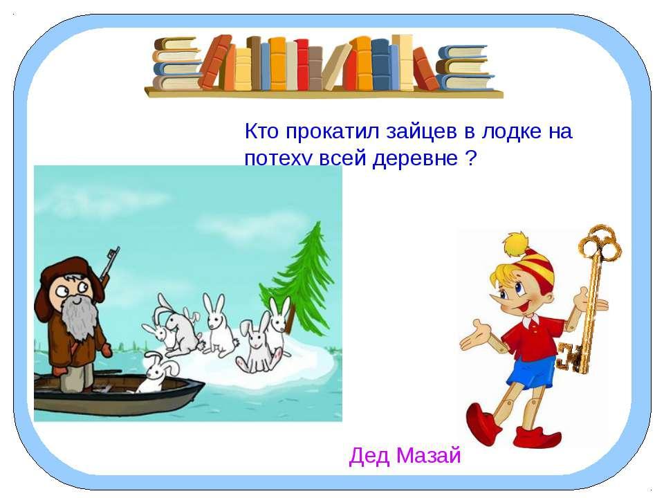 Кто прокатил зайцев в лодке на потеху всей деревне ? Дед Мазай
