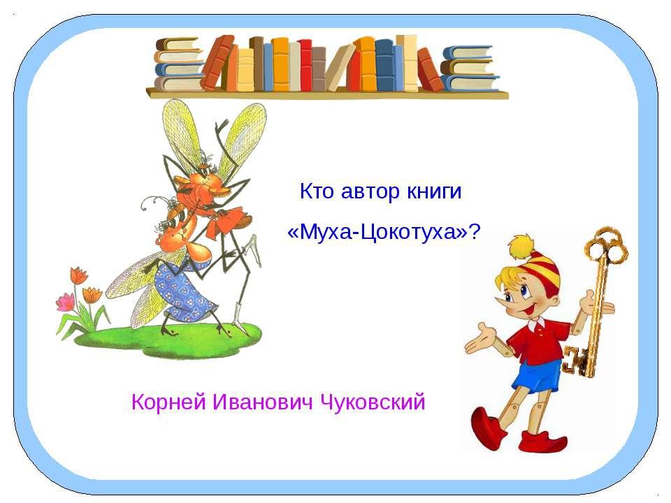 Кто автор книги «Муха-Цокотуха»? Корней Иванович Чуковский