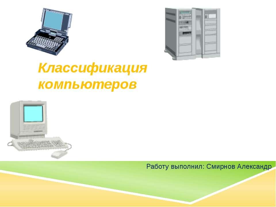 Классификация компьютеров Работу выполнил: Смирнов Александр