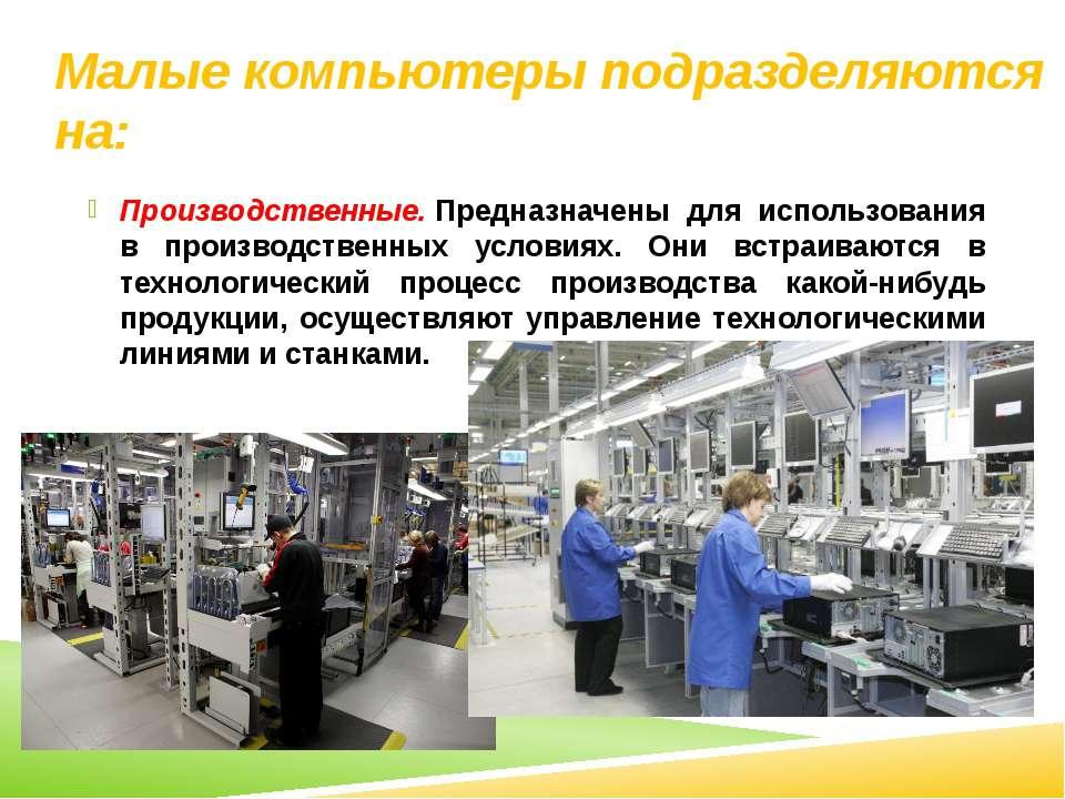 Малые компьютеры подразделяются на: Производственные.Предназначены для испол...