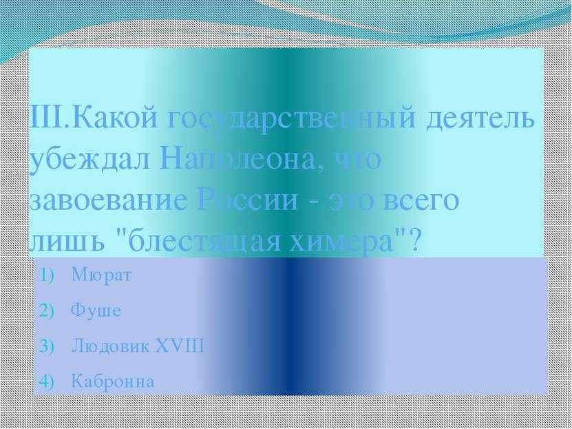 III.Какой государственный деятель убеждал Наполеона, что завоевание России - ...