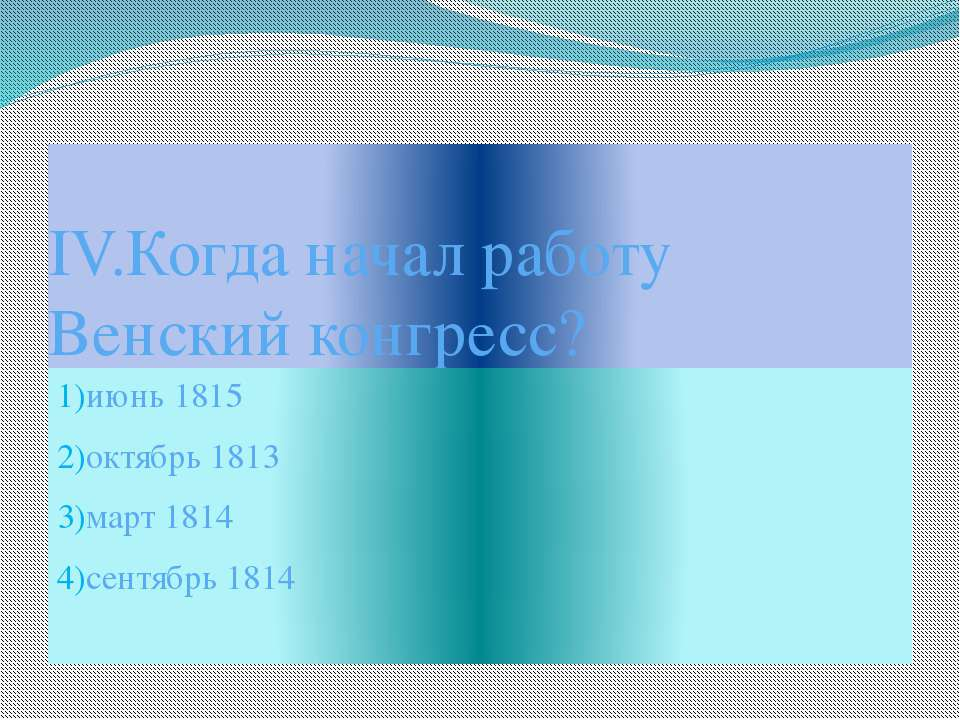 IV.Когда начал работу Венский конгресс? 1)июнь 1815 2)октябрь 1813 3)март 181...