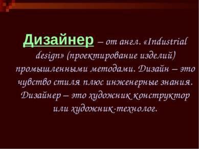 Дизайнер – от англ. «Industrial design» (проектирование изделий) промышленным...