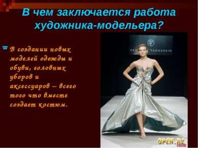 В чем заключается работа художника-модельера? В создании новых моделей одежды...