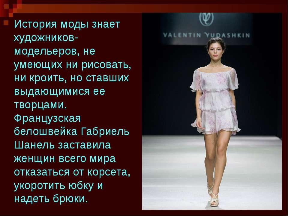История моды знает художников-модельеров, не умеющих ни рисовать, ни кроить, ...
