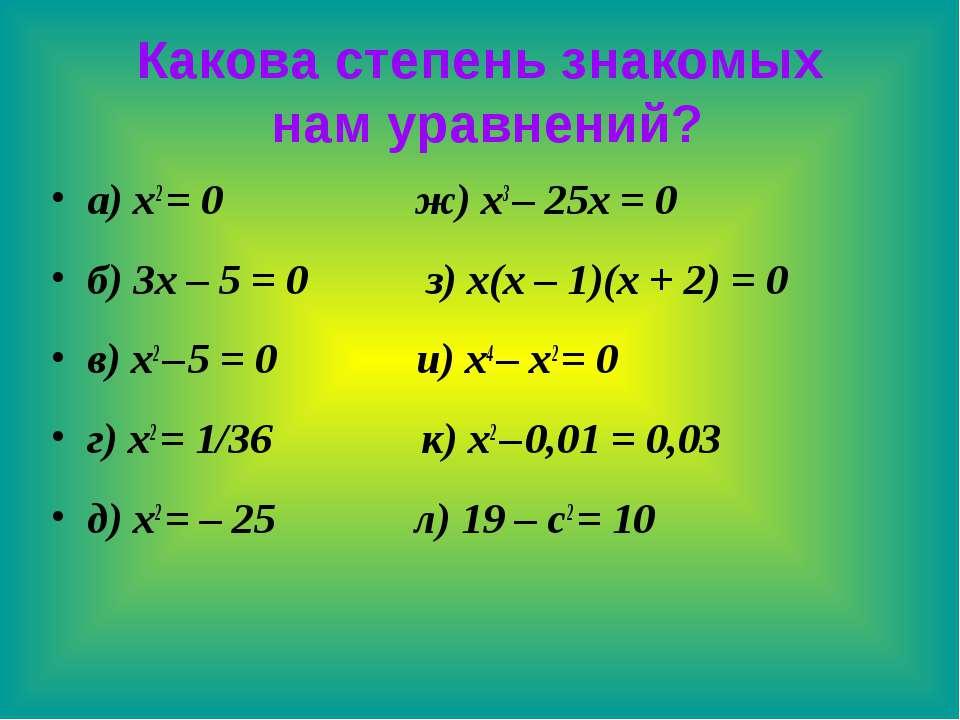 Какова степень знакомых нам уравнений? а) x2 = 0 ж) x3 – 25x = 0 б) 3x – 5 = ...