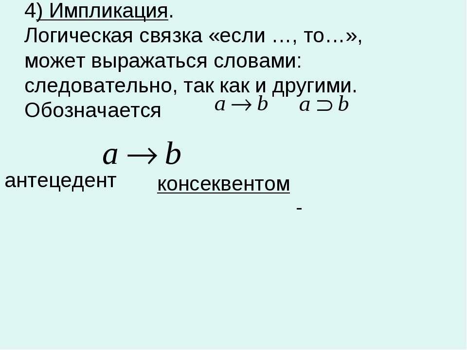 4) Импликация. Логическая связка «если …, то…», может выражаться словами: сле...