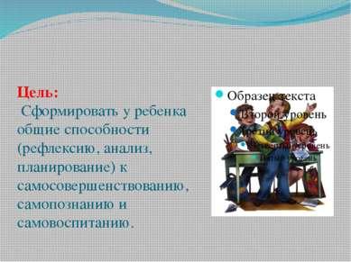 Цель: Сформировать у ребенка общие способности (рефлексию, анализ, планирован...