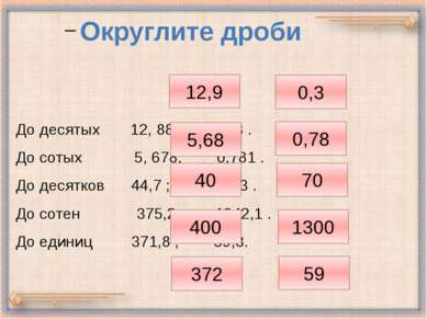 До десятых 12, 88 ; 0,33 . До сотых 5, 678; 0,781 . До десятков 44,7 ; 68, 3 ...
