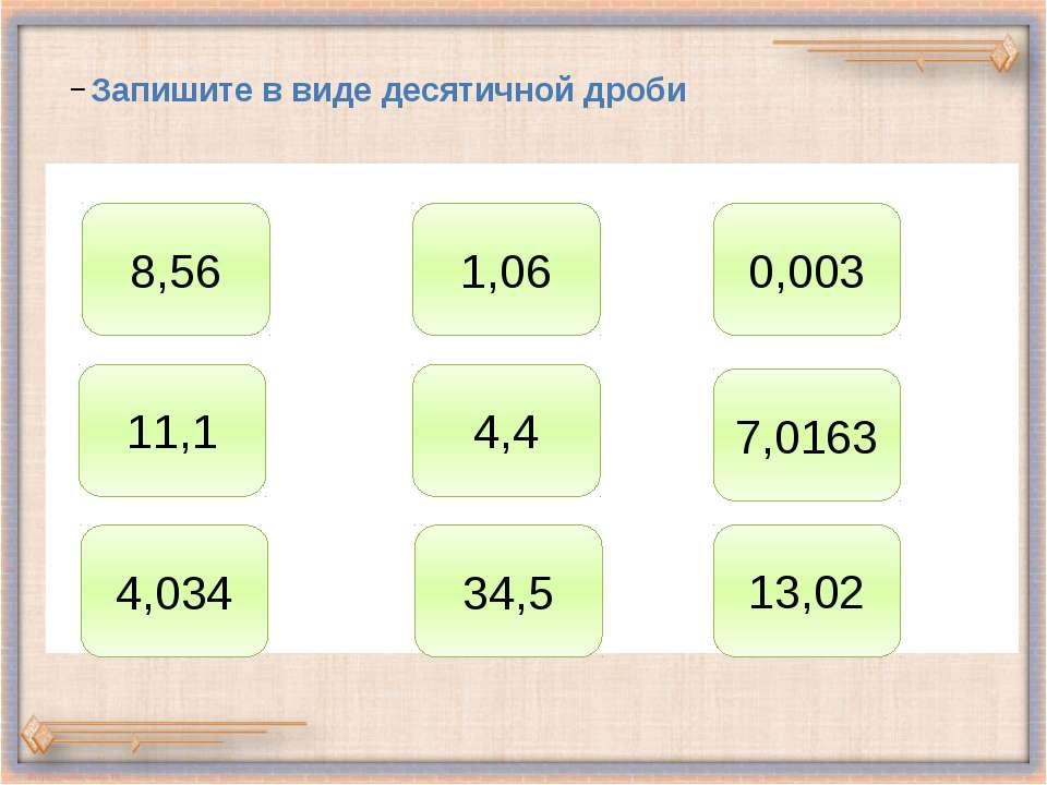 Запишите в виде десятичной дроби 8,56 1,06 0,003 11,1 4,4 7,0163 4,034 34,5 1...