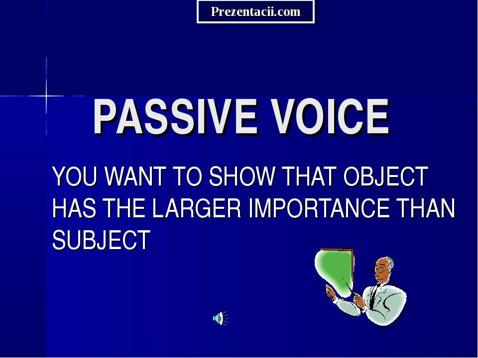 PASSIVE VOICE YOU WANT TO SHOW THAT OBJECT HAS THE LARGER IMPORTANCE THAN SUB...