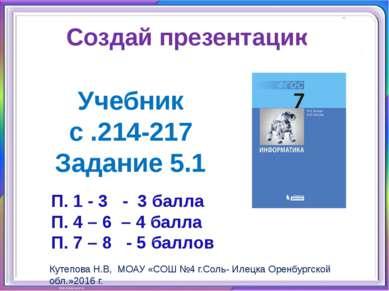 Создай презентацию: Учебник с .214-217 Задание 5.1 Кутепова Н.В, МОАУ «СОШ №4...
