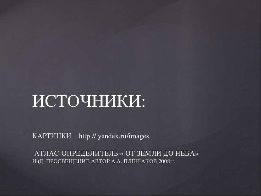 ИСТОЧНИКИ: КАРТИНКИ http // yandex.ru/images АТЛАС-ОПРЕДЕЛИТЕЛЬ « ОТ ЗЕМЛИ ДО...