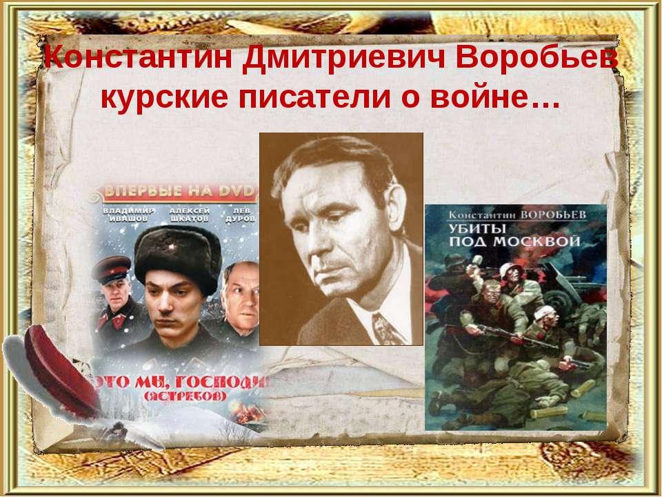 Константин Дмитриевич Воробьев курские писатели о войне…