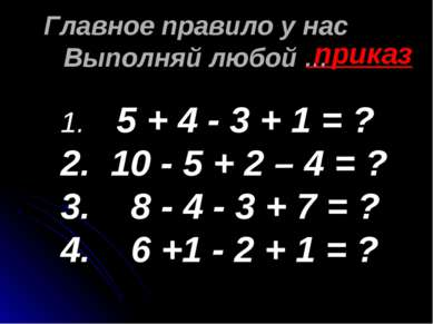 Главное правило у нас Выполняй любой … приказ 5 + 4 - 3 + 1 = ? 10 - 5 + 2 – ...