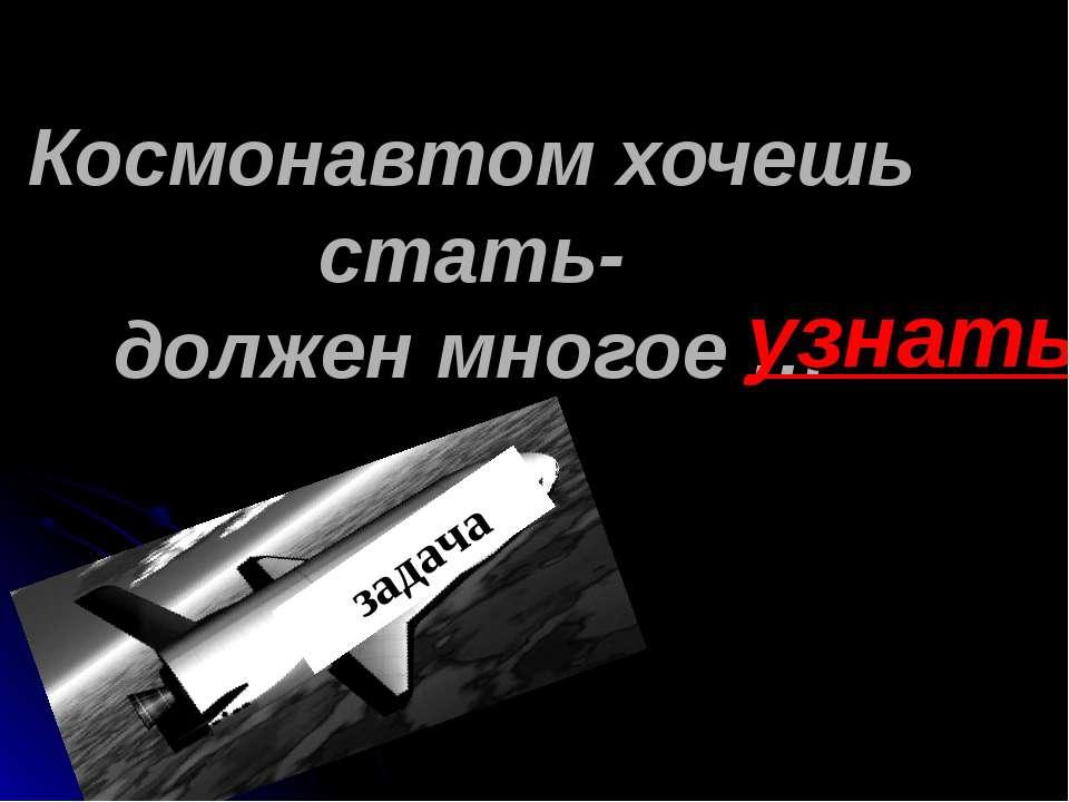 Космонавтом хочешь стать- должен многое … узнать ?????? задача