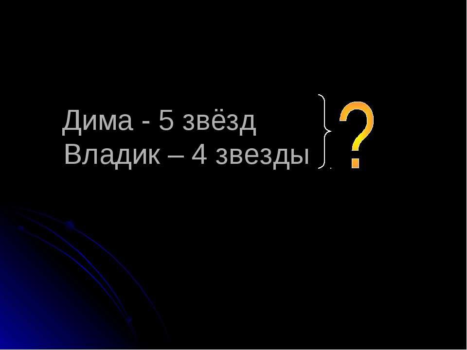 Дима - 5 звёзд Владик – 4 звезды