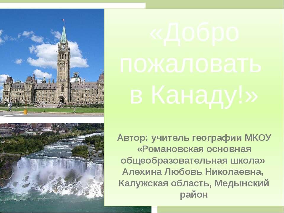 «Добро пожаловать в Канаду!» Автор: учитель географии МКОУ «Романовская основ...