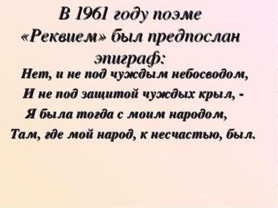 В 1961 году поэме «Реквием» был предпослан эпиграф: Нет, и не под чуждым небо...