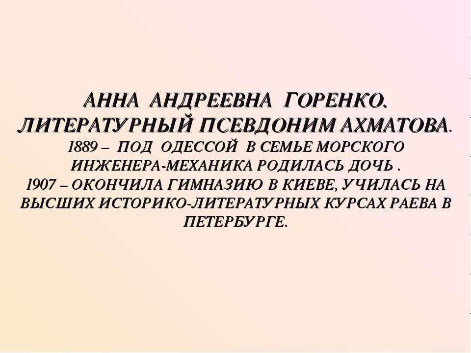 АННА АНДРЕЕВНА ГОРЕНКО. ЛИТЕРАТУРНЫЙ ПСЕВДОНИМ АХМАТОВА. 1889 – ПОД ОДЕССОЙ В...