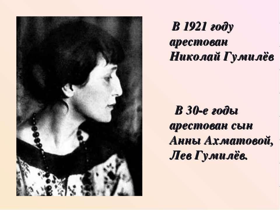В 1921 году арестован Николай Гумилёв В 30-е годы арестован сын Анны Ахматово...