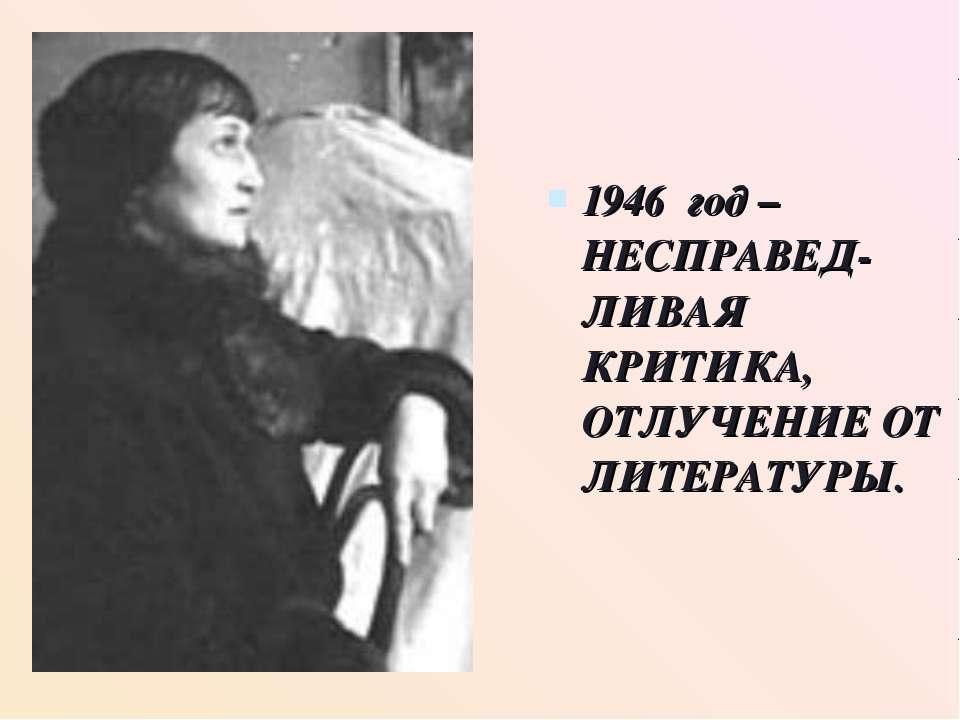 1946 год – НЕСПРАВЕД- ЛИВАЯ КРИТИКА, ОТЛУЧЕНИЕ ОТ ЛИТЕРАТУРЫ.
