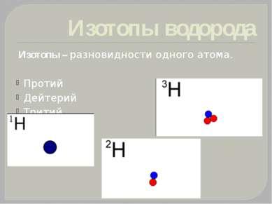 Изотопы водорода Изотопы – разновидности одного атома. Протий Дейтерий Тритий