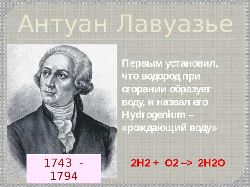 Антуан Лавуазье Первым установил, что водород при сгорании образует воду, и н...