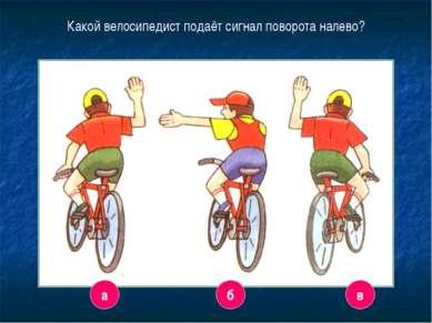 8 Какой велосипедист подаёт сигнал поворота налево? а б в