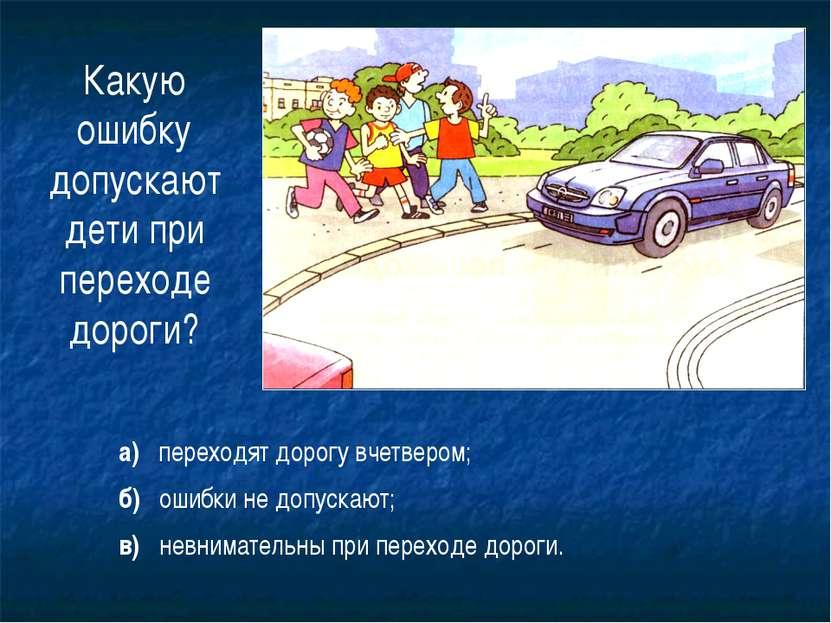 22 Какую ошибку допускают дети при переходе дороги? а) переходят дорогу вчетв...