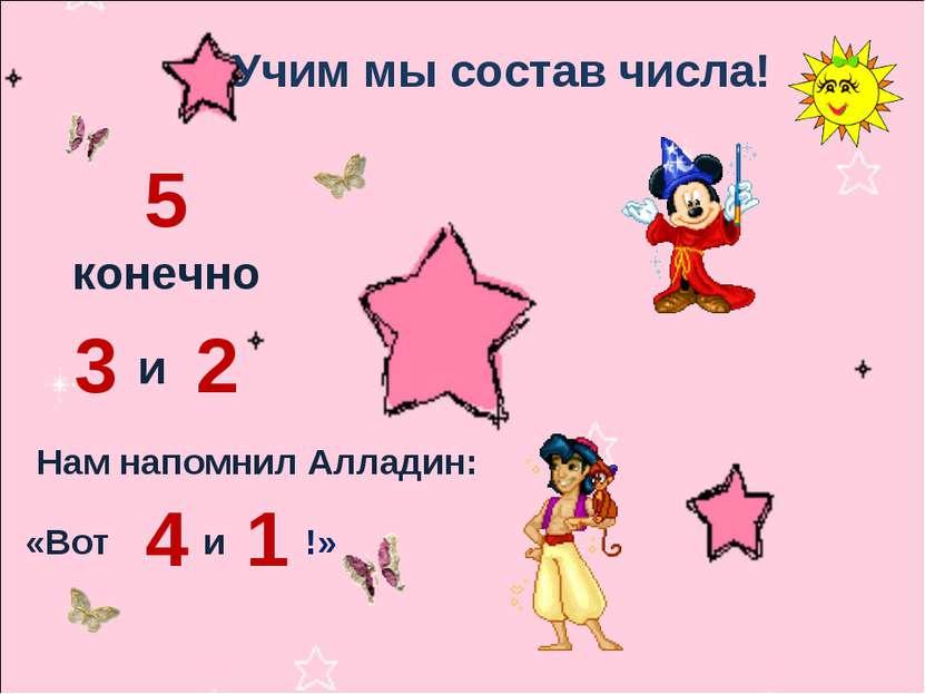 Учим мы состав числа! 5 конечно 3 и 2 Нам напомнил Алладин: «Вот 4 и 1 !»